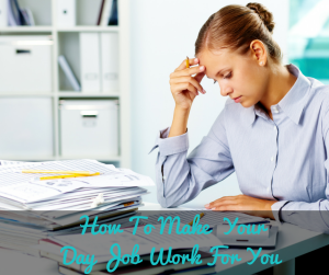 How To Make  Your Day Job Work For You